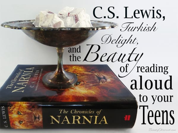 C.S. Lewis, Turkish Delight, and the Beauty of Reading Aloud to Your Teens